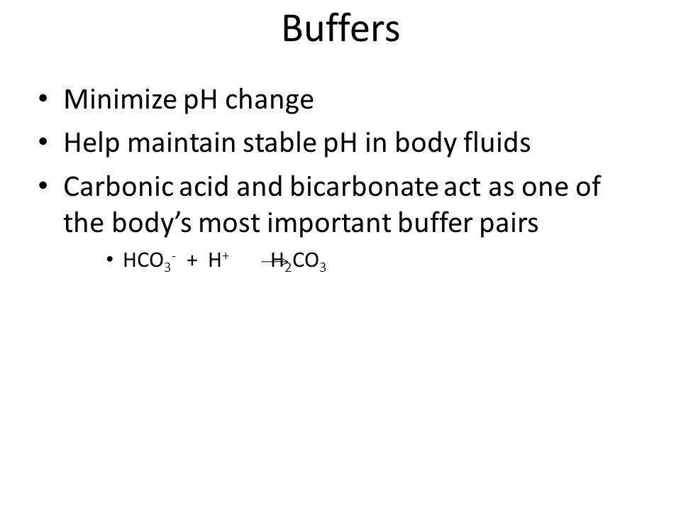 Buffers Minimize pH change Help maintain stable pH in body fluids Carbonic acid and bicarbonate act as one of the body's most important buffer pairs HCO H + H 2 CO 3