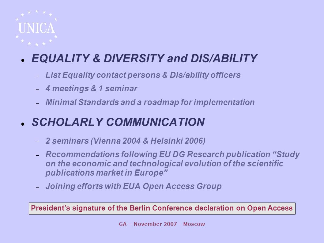 GA – November Moscow EQUALITY & DIVERSITY and DIS/ABILITY  List Equality contact persons & Dis/ability officers  4 meetings & 1 seminar  Minimal Standards and a roadmap for implementation SCHOLARLY COMMUNICATION  2 seminars (Vienna 2004 & Helsinki 2006)  Recommendations following EU DG Research publication Study on the economic and technological evolution of the scientific publications market in Europe  Joining efforts with EUA Open Access Group President's signature of the Berlin Conference declaration on Open Access