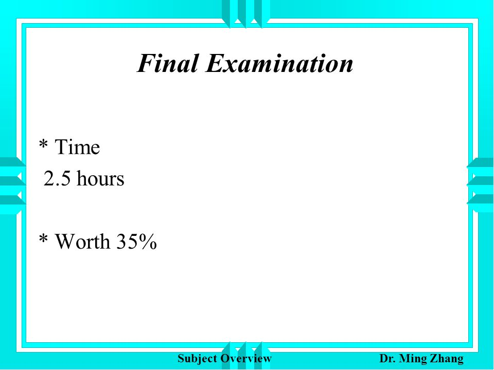 Final Examination * Time 2.5 hours * Worth 35% Subject Overview Dr. Ming Zhang