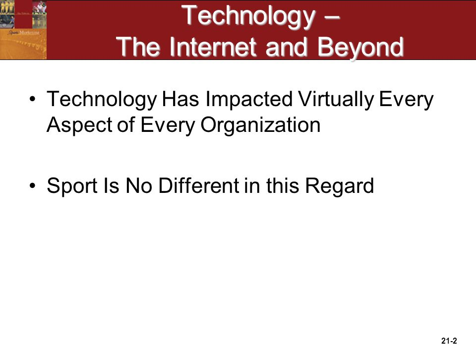 21-2 Technology – The Internet and Beyond Technology Has Impacted Virtually Every Aspect of Every Organization Sport Is No Different in this Regard