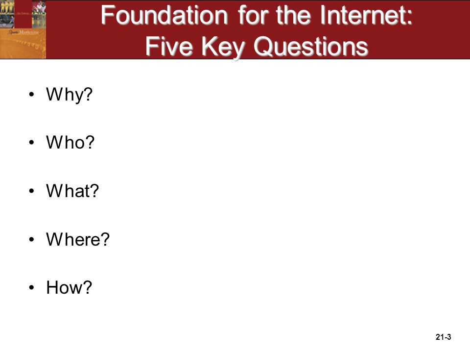 21-3 Foundation for the Internet: Five Key Questions Why Who What Where How