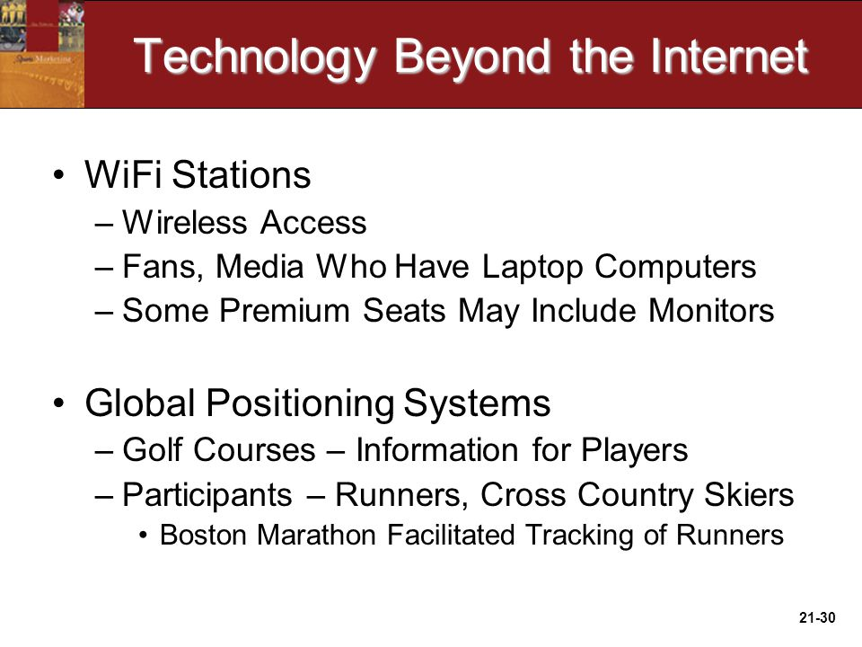 21-30 Technology Beyond the Internet WiFi Stations –Wireless Access –Fans, Media Who Have Laptop Computers –Some Premium Seats May Include Monitors Global Positioning Systems –Golf Courses – Information for Players –Participants – Runners, Cross Country Skiers Boston Marathon Facilitated Tracking of Runners