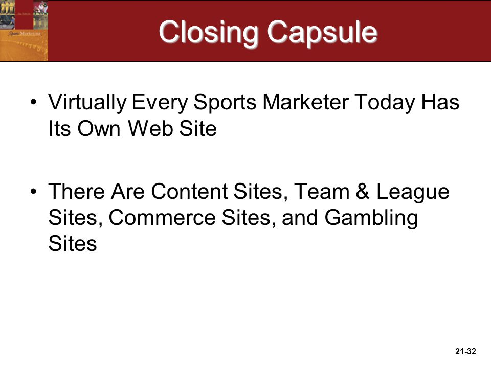 21-32 Closing Capsule Virtually Every Sports Marketer Today Has Its Own Web Site There Are Content Sites, Team & League Sites, Commerce Sites, and Gambling Sites