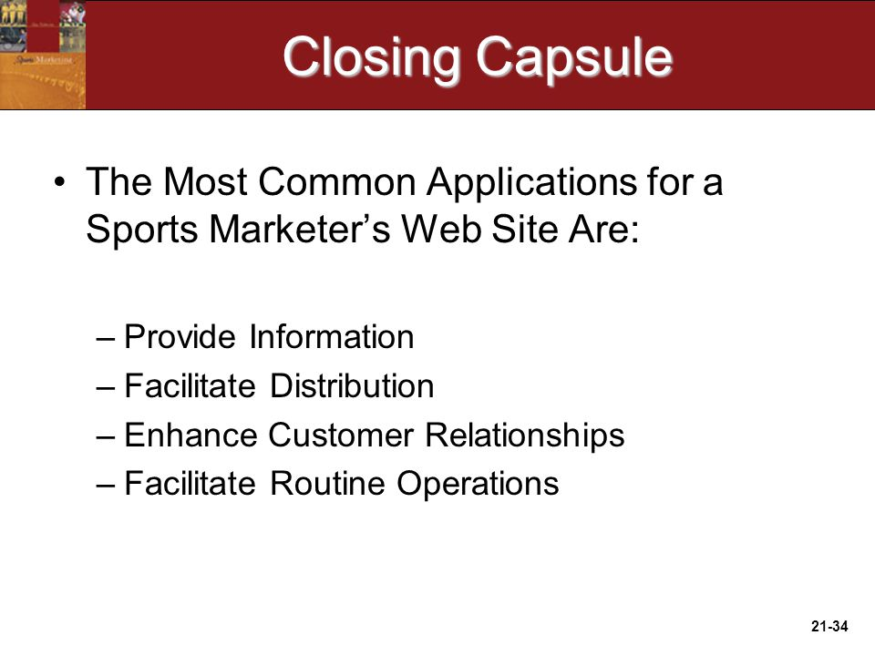 21-34 Closing Capsule The Most Common Applications for a Sports Marketer's Web Site Are: –Provide Information –Facilitate Distribution –Enhance Customer Relationships –Facilitate Routine Operations