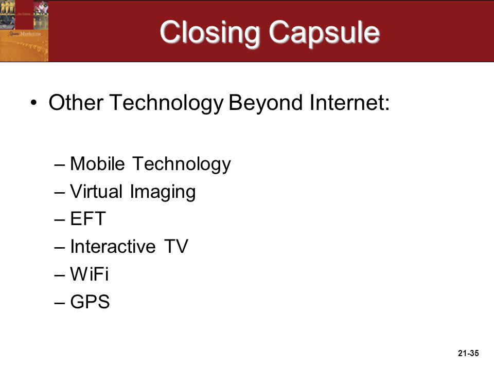 21-35 Closing Capsule Other Technology Beyond Internet: –Mobile Technology –Virtual Imaging –EFT –Interactive TV –WiFi –GPS