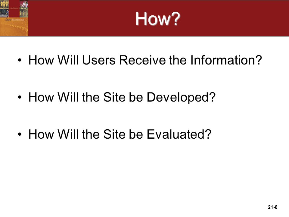 21-8How. How Will Users Receive the Information. How Will the Site be Developed.