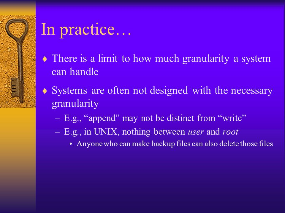 In practice…  There is a limit to how much granularity a system can handle  Systems are often not designed with the necessary granularity –E.g., append may not be distinct from write –E.g., in UNIX, nothing between user and root Anyone who can make backup files can also delete those files