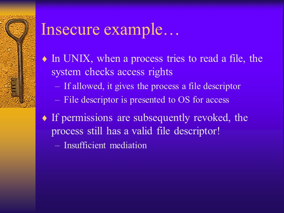 Insecure example…  In UNIX, when a process tries to read a file, the system checks access rights –If allowed, it gives the process a file descriptor –File descriptor is presented to OS for access  If permissions are subsequently revoked, the process still has a valid file descriptor.