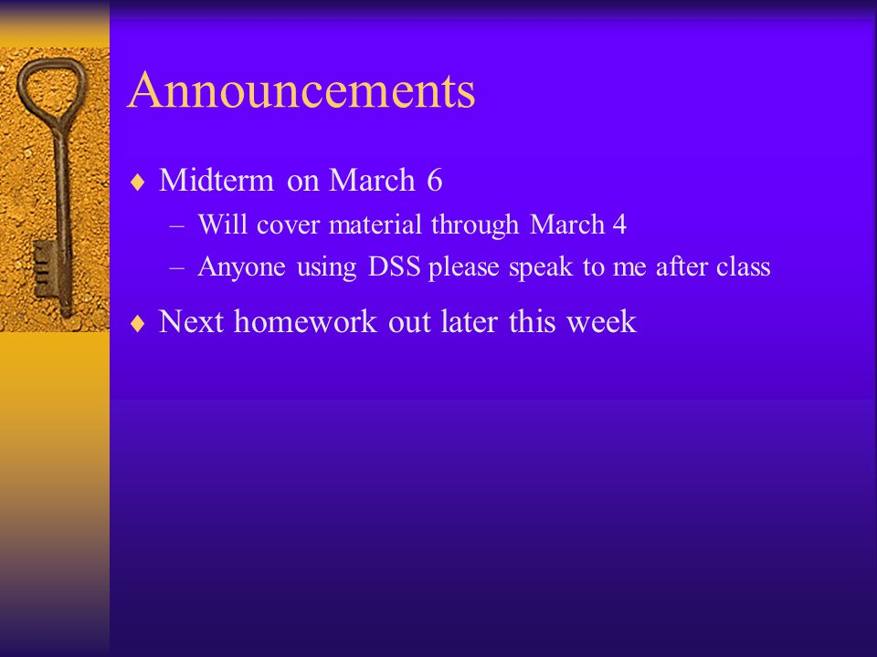 Announcements  Midterm on March 6 –Will cover material through March 4 –Anyone using DSS please speak to me after class  Next homework out later this week