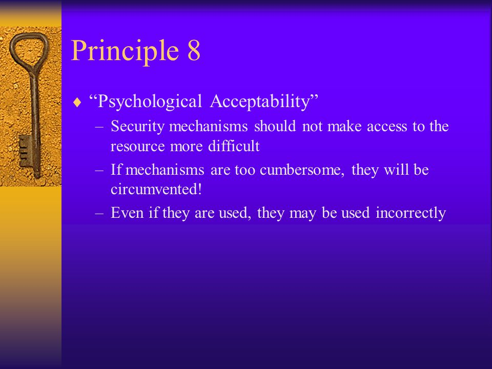 Principle 8  Psychological Acceptability –Security mechanisms should not make access to the resource more difficult –If mechanisms are too cumbersome, they will be circumvented.
