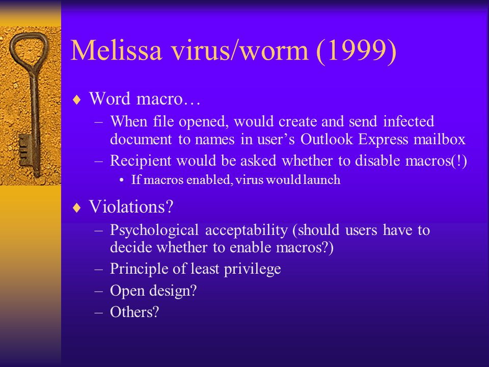 Melissa virus/worm (1999)  Word macro… –When file opened, would create and send infected document to names in user's Outlook Express mailbox –Recipient would be asked whether to disable macros(!) If macros enabled, virus would launch  Violations.