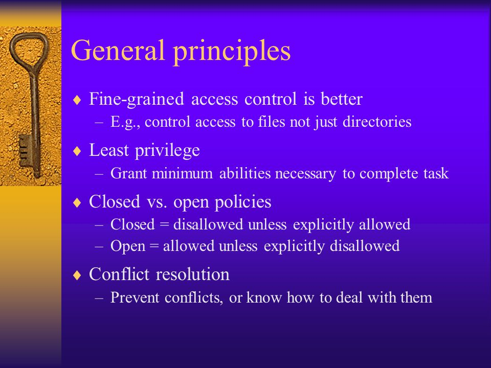 General principles  Fine-grained access control is better –E.g., control access to files not just directories  Least privilege –Grant minimum abilities necessary to complete task  Closed vs.