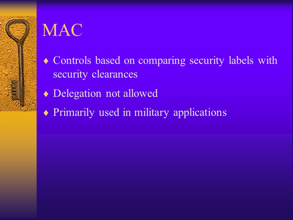 MAC  Controls based on comparing security labels with security clearances  Delegation not allowed  Primarily used in military applications