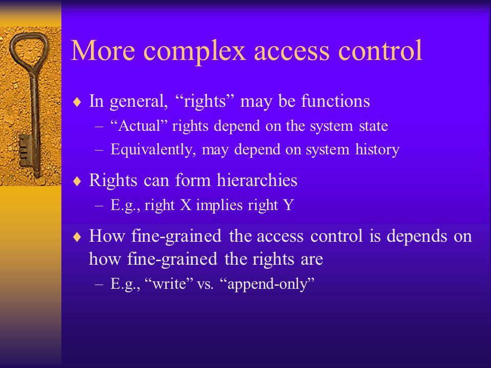 More complex access control  In general, rights may be functions – Actual rights depend on the system state –Equivalently, may depend on system history  Rights can form hierarchies –E.g., right X implies right Y  How fine-grained the access control is depends on how fine-grained the rights are –E.g., write vs.