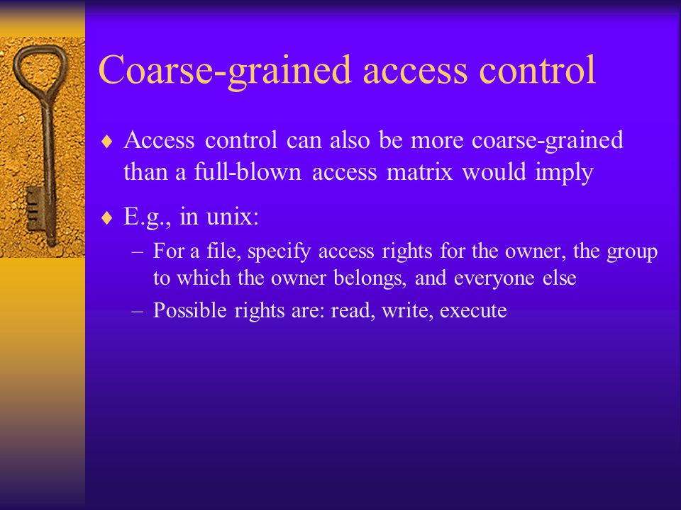 Coarse-grained access control  Access control can also be more coarse-grained than a full-blown access matrix would imply  E.g., in unix: –For a file, specify access rights for the owner, the group to which the owner belongs, and everyone else –Possible rights are: read, write, execute