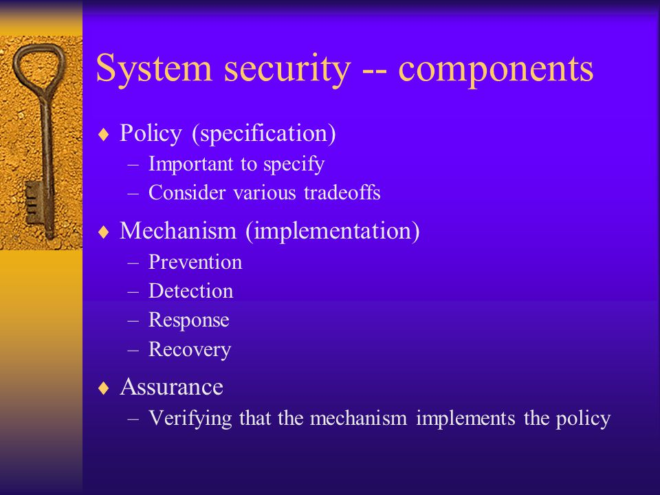 System security -- components  Policy (specification) –Important to specify –Consider various tradeoffs  Mechanism (implementation) –Prevention –Detection –Response –Recovery  Assurance –Verifying that the mechanism implements the policy
