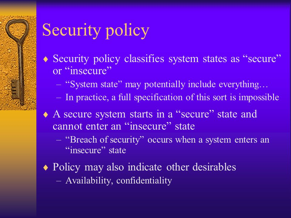 Security policy  Security policy classifies system states as secure or insecure – System state may potentially include everything… –In practice, a full specification of this sort is impossible  A secure system starts in a secure state and cannot enter an insecure state – Breach of security occurs when a system enters an insecure state  Policy may also indicate other desirables –Availability, confidentiality