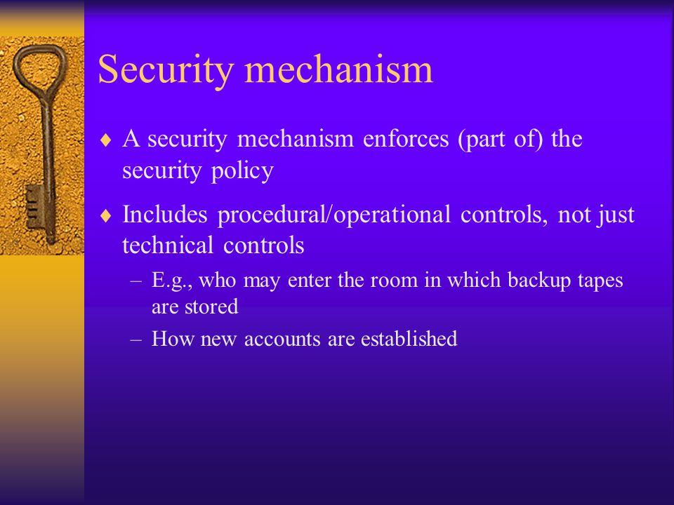 Security mechanism  A security mechanism enforces (part of) the security policy  Includes procedural/operational controls, not just technical controls –E.g., who may enter the room in which backup tapes are stored –How new accounts are established
