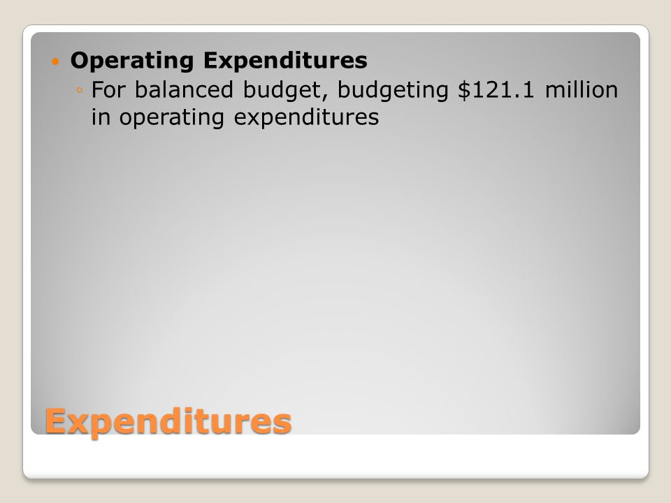 Expenditures Operating Expenditures ◦For balanced budget, budgeting $121.1 million in operating expenditures