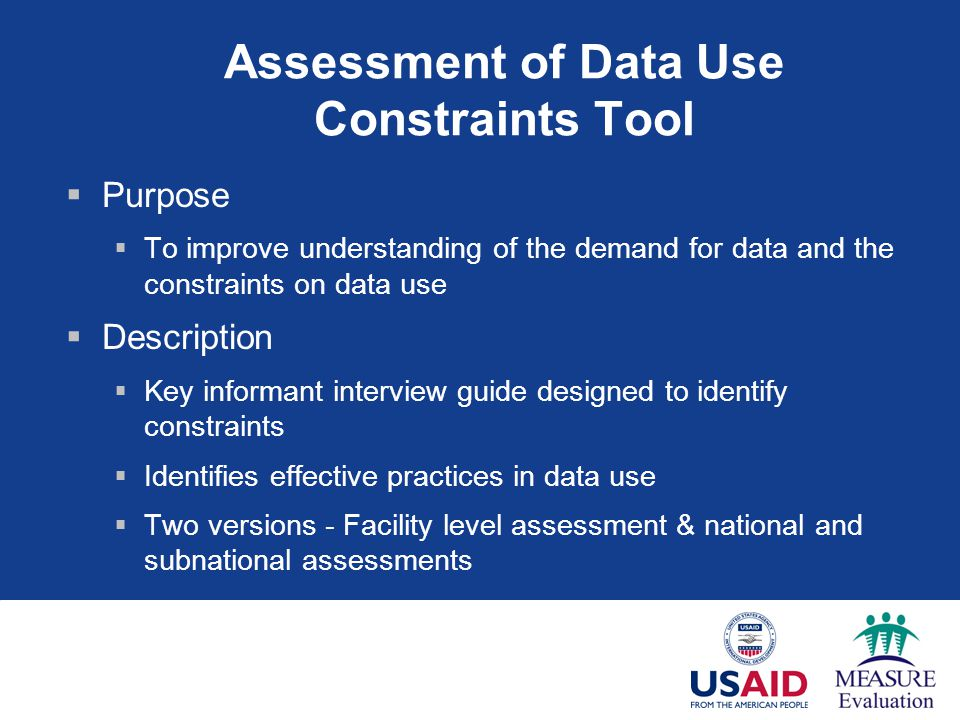 Assessment of Data Use Constraints Tool  Purpose  To improve understanding of the demand for data and the constraints on data use  Description  Key informant interview guide designed to identify constraints  Identifies effective practices in data use  Two versions - Facility level assessment & national and subnational assessments