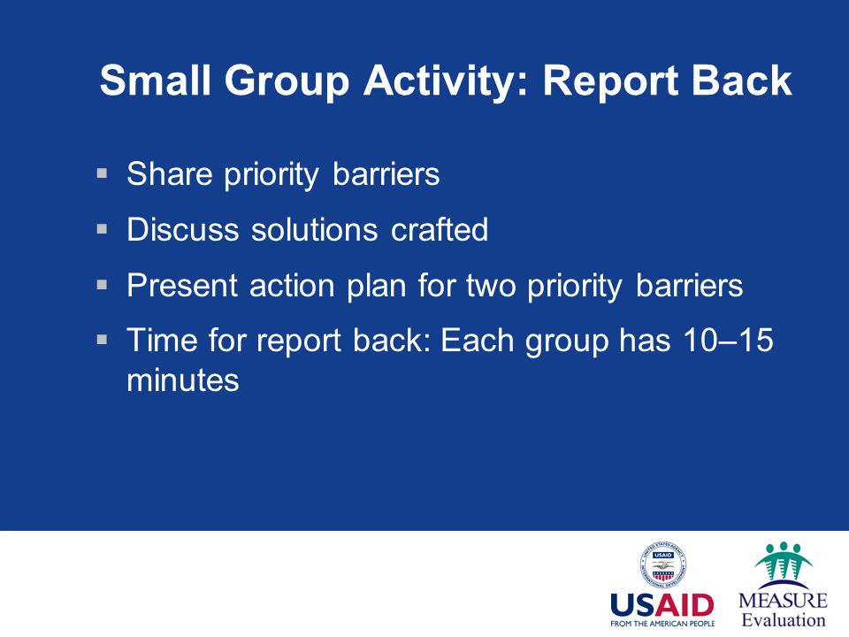 Small Group Activity: Report Back  Share priority barriers  Discuss solutions crafted  Present action plan for two priority barriers  Time for report back: Each group has 10–15 minutes