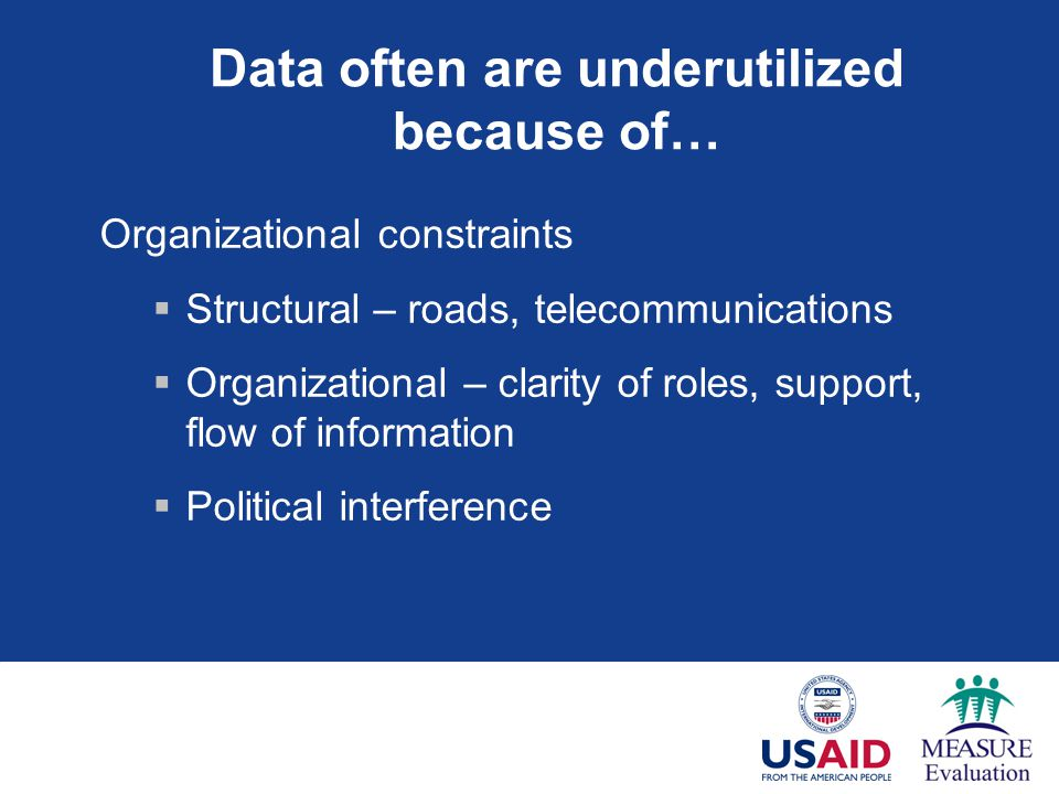 Data often are underutilized because of… Organizational constraints  Structural – roads, telecommunications  Organizational – clarity of roles, support, flow of information  Political interference