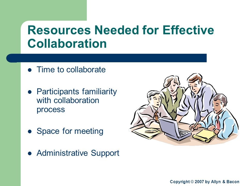 Copyright © 2007 by Allyn & Bacon Resources Needed for Effective Collaboration Time to collaborate Participants familiarity with collaboration process Space for meeting Administrative Support