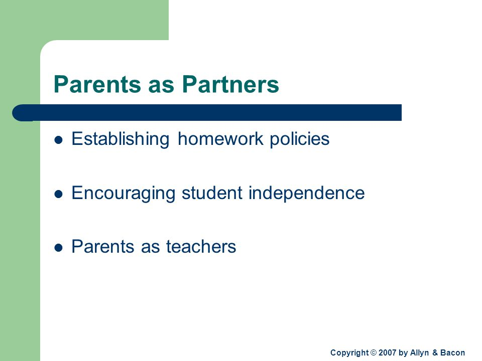 Copyright © 2007 by Allyn & Bacon Parents as Partners Establishing homework policies Encouraging student independence Parents as teachers
