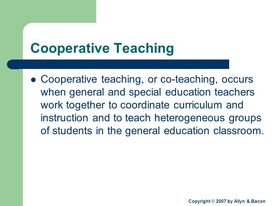 Copyright © 2007 by Allyn & Bacon Cooperative Teaching Cooperative teaching, or co-teaching, occurs when general and special education teachers work together to coordinate curriculum and instruction and to teach heterogeneous groups of students in the general education classroom.