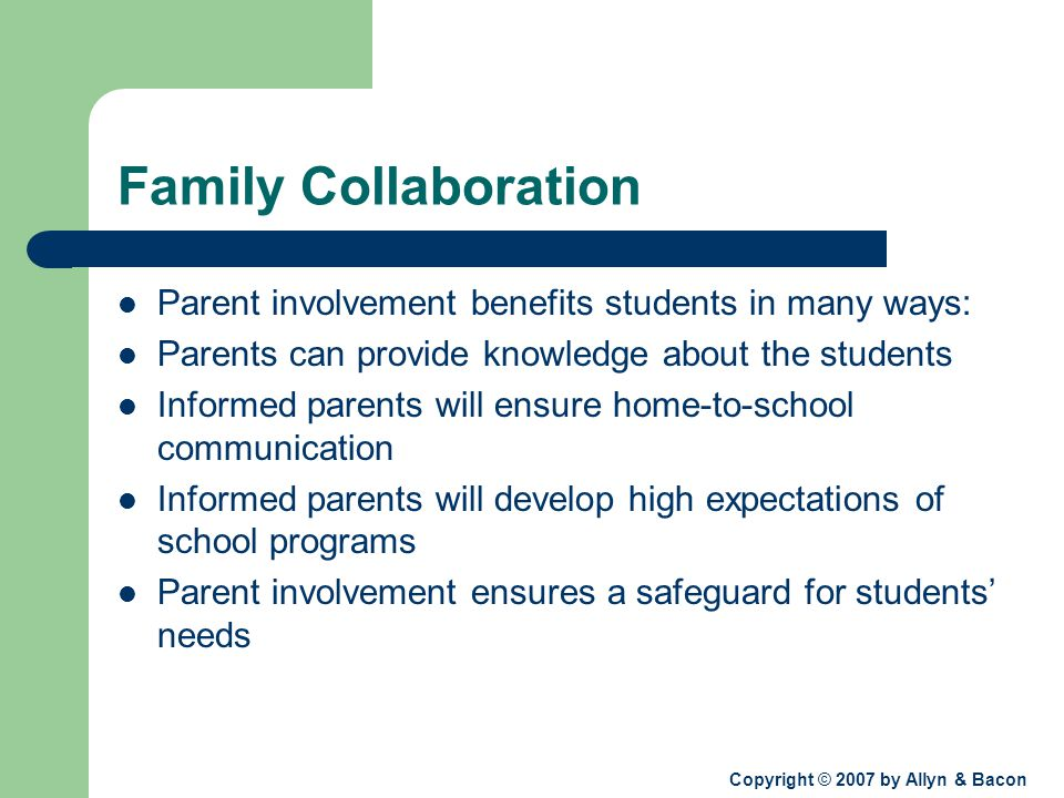 Copyright © 2007 by Allyn & Bacon Family Collaboration Parent involvement benefits students in many ways: Parents can provide knowledge about the students Informed parents will ensure home-to-school communication Informed parents will develop high expectations of school programs Parent involvement ensures a safeguard for students' needs