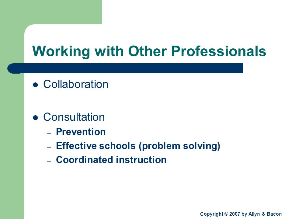 Copyright © 2007 by Allyn & Bacon Working with Other Professionals Collaboration Consultation – Prevention – Effective schools (problem solving) – Coordinated instruction