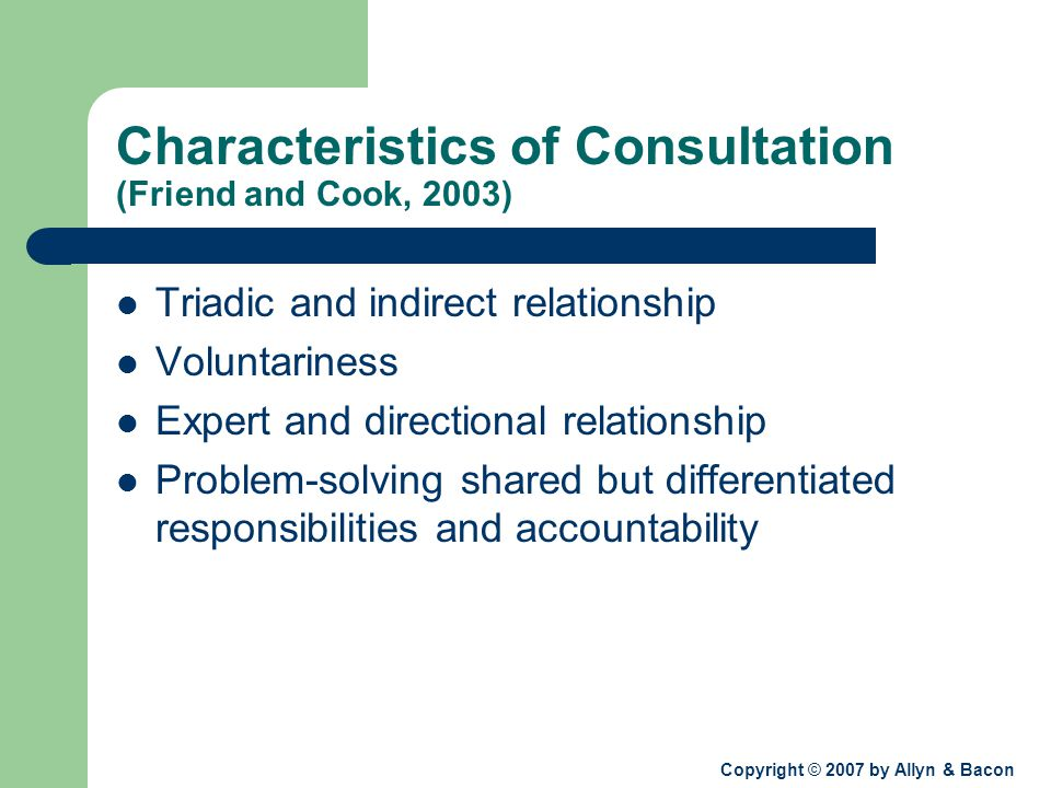 Copyright © 2007 by Allyn & Bacon Characteristics of Consultation (Friend and Cook, 2003) Triadic and indirect relationship Voluntariness Expert and directional relationship Problem-solving shared but differentiated responsibilities and accountability