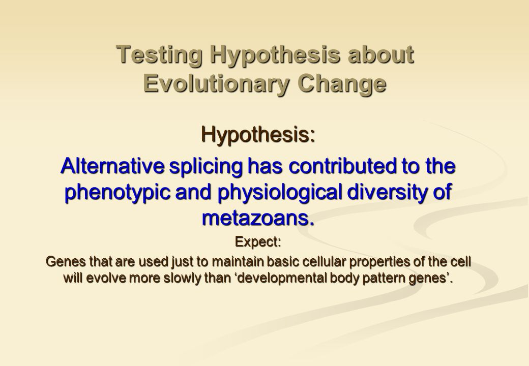 Testing Hypothesis about Evolutionary Change Hypothesis: Alternative splicing has contributed to the phenotypic and physiological diversity of metazoans.