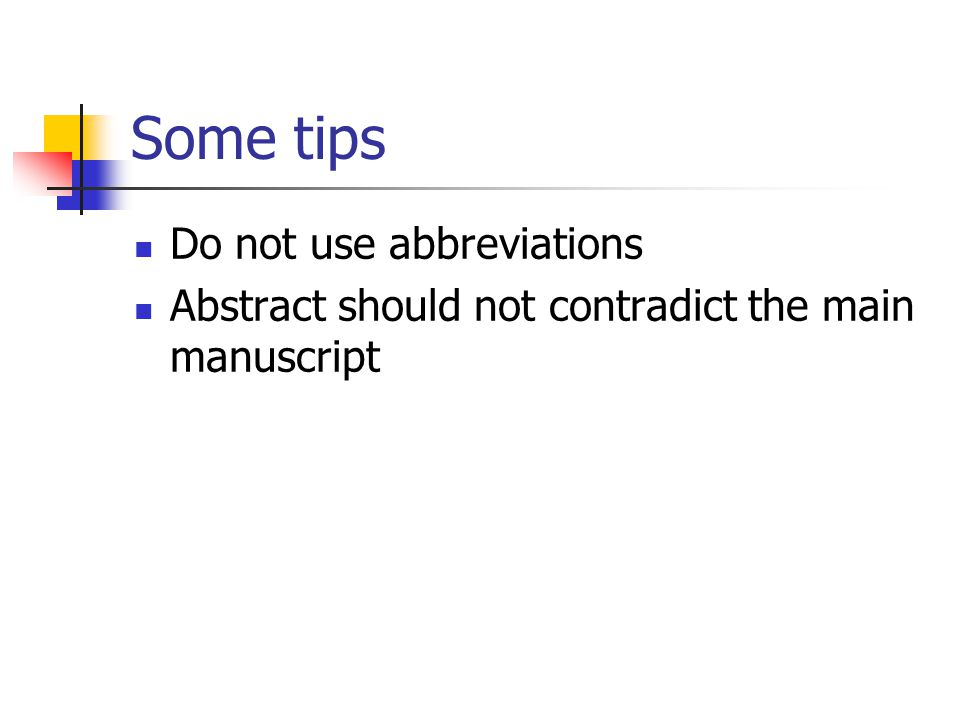 Some tips Do not use abbreviations Abstract should not contradict the main manuscript