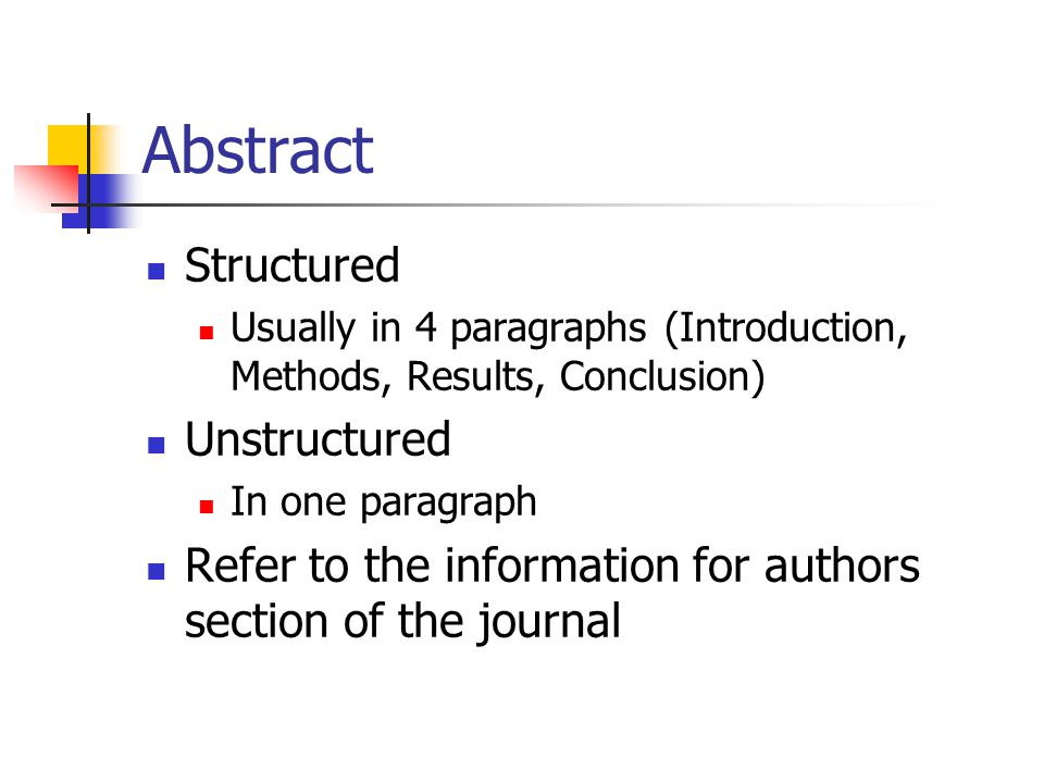 Abstract Structured Usually in 4 paragraphs (Introduction, Methods, Results, Conclusion) Unstructured In one paragraph Refer to the information for authors section of the journal