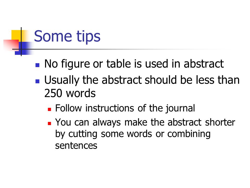Some tips No figure or table is used in abstract Usually the abstract should be less than 250 words Follow instructions of the journal You can always make the abstract shorter by cutting some words or combining sentences