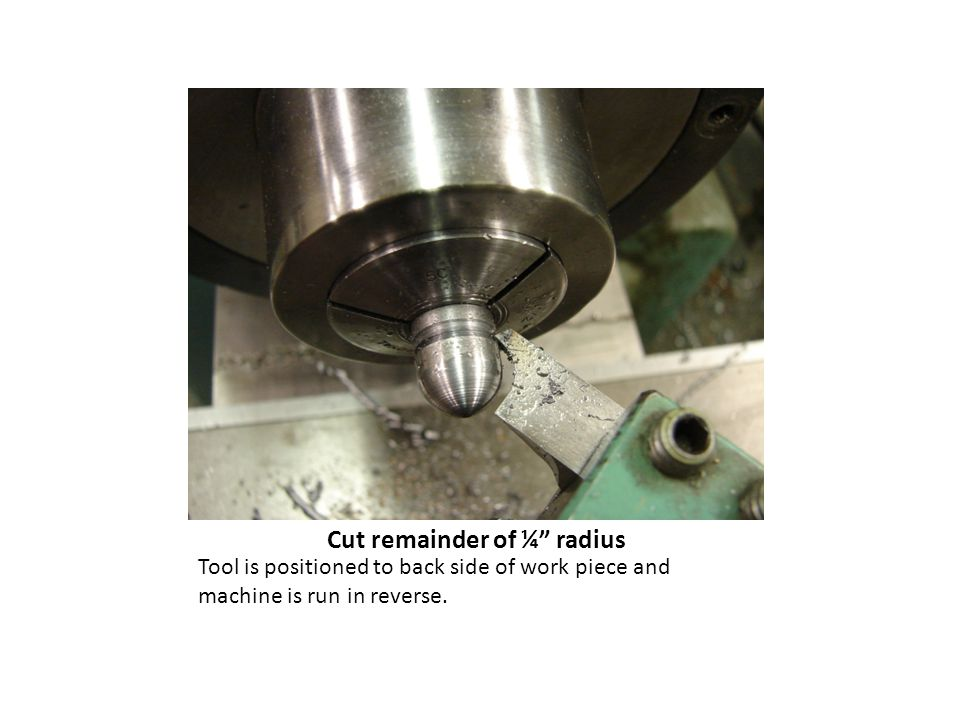 Cut remainder of ¼ radius Tool is positioned to back side of work piece and machine is run in reverse.