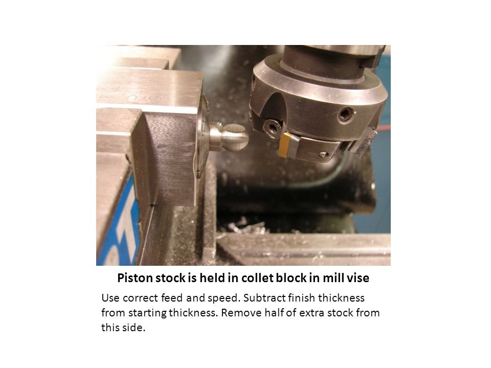 Piston stock is held in collet block in mill vise Use correct feed and speed.