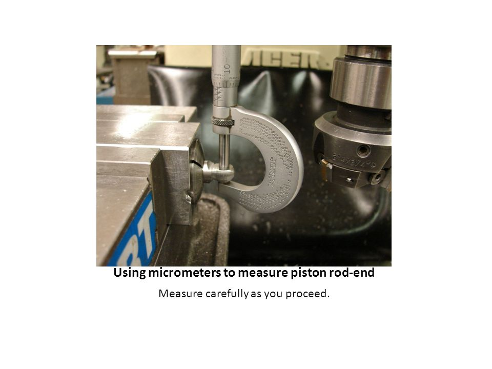 Measure carefully as you proceed. Using micrometers to measure piston rod-end