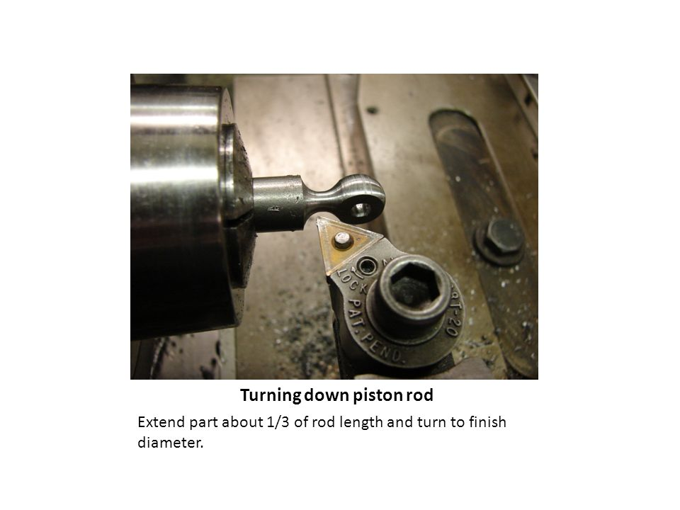 Extend part about 1/3 of rod length and turn to finish diameter. Turning down piston rod