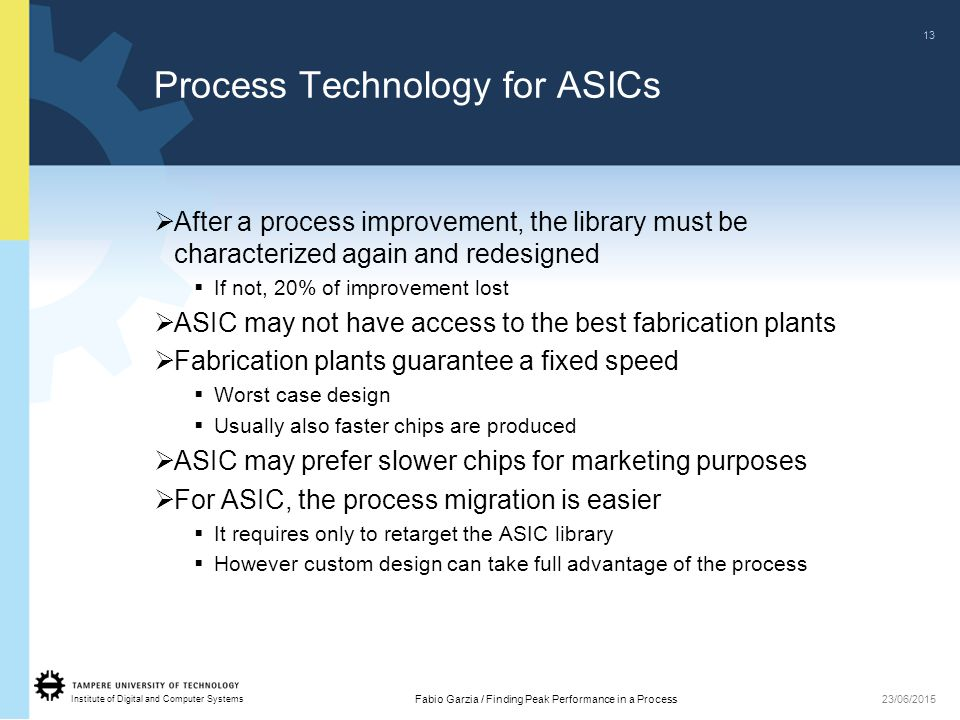 Institute of Digital and Computer Systems 13 Fabio Garzia / Finding Peak Performance in a Process23/06/2015 Process Technology for ASICs  After a process improvement, the library must be characterized again and redesigned  If not, 20% of improvement lost  ASIC may not have access to the best fabrication plants  Fabrication plants guarantee a fixed speed  Worst case design  Usually also faster chips are produced  ASIC may prefer slower chips for marketing purposes  For ASIC, the process migration is easier  It requires only to retarget the ASIC library  However custom design can take full advantage of the process