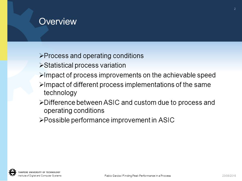 Institute of Digital and Computer Systems 2 Fabio Garzia / Finding Peak Performance in a Process23/06/2015 Overview  Process and operating conditions  Statistical process variation  Impact of process improvements on the achievable speed  Impact of different process implementations of the same technology  Difference between ASIC and custom due to process and operating conditions  Possible performance improvement in ASIC