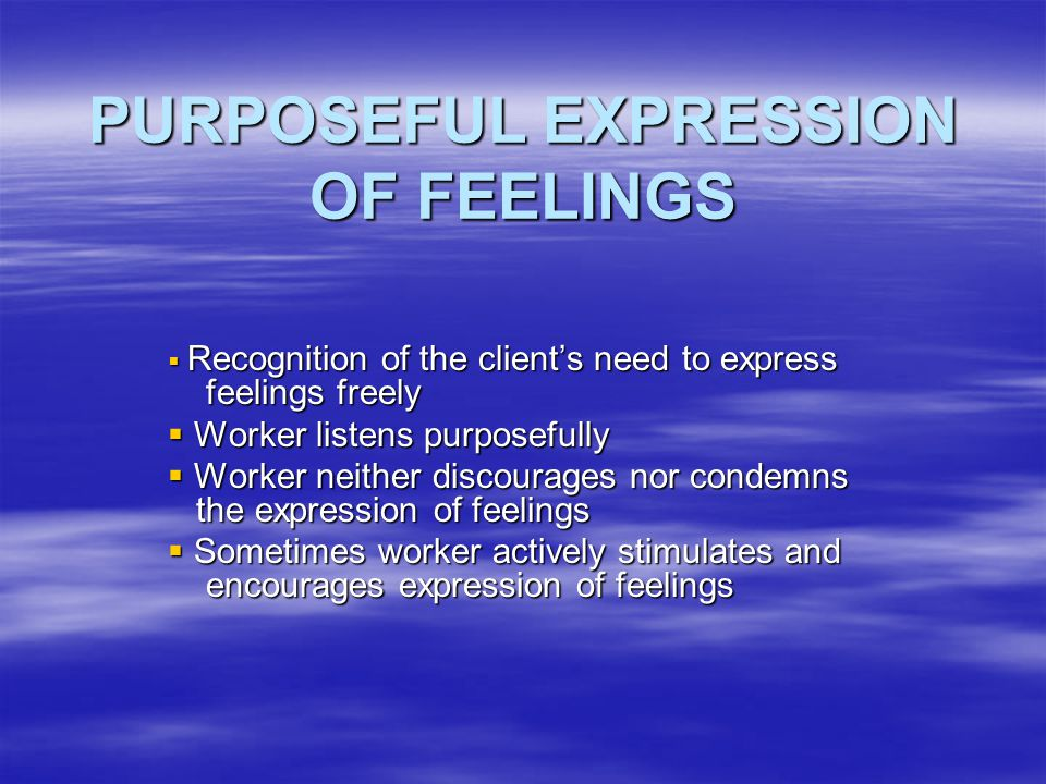 PURPOSEFUL EXPRESSION OF FEELINGS  Recognition of the client's need to express feelings freely  Worker listens purposefully  Worker neither discour