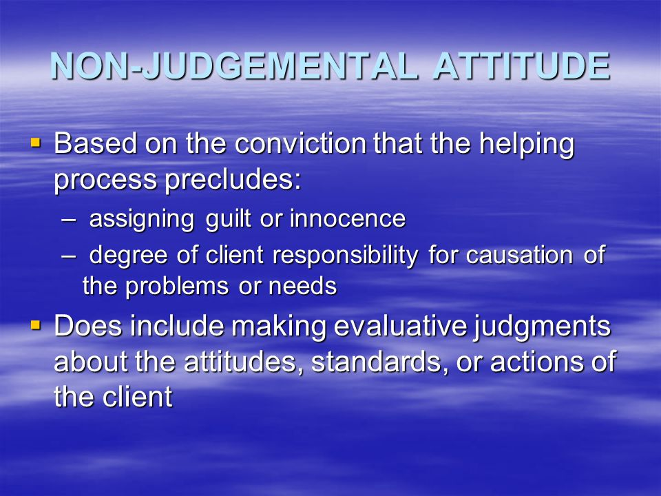 NON-JUDGEMENTAL ATTITUDE  Based on the conviction that the helping process precludes: – assigning guilt or innocence – degree of client responsibilit