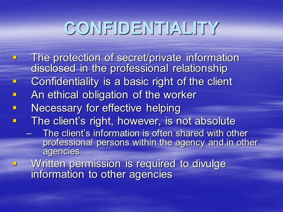 CONFIDENTIALITY  The protection of secret/private information disclosed in the professional relationship  Confidentiality is a basic right of the cl