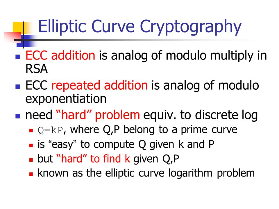 Elliptic Curve Cryptography ECC addition is analog of modulo multiply in RSA ECC repeated addition is analog of modulo exponentiation need hard problem equiv.