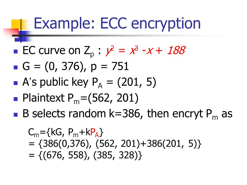 Example: ECC encryption EC curve on Z p : y 2 = x 3 -x G = (0, 376), p = 751 A ' s public key P A = (201, 5) Plaintext P m =(562, 201) B selects random k=386, then encryt P m as C m ={kG, P m +kP A } = {386(0,376), (562, 201)+386(201, 5)} = {(676, 558), (385, 328)}