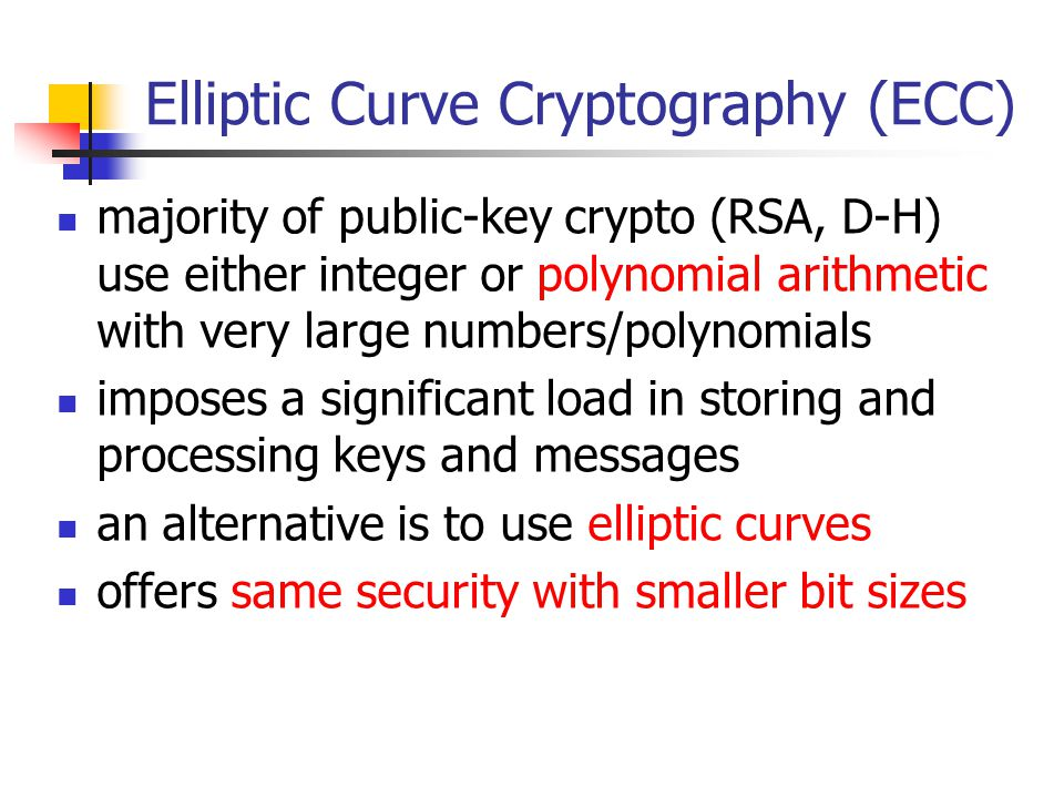 Elliptic Curve Cryptography (ECC) majority of public-key crypto (RSA, D-H) use either integer or polynomial arithmetic with very large numbers/polynomials imposes a significant load in storing and processing keys and messages an alternative is to use elliptic curves offers same security with smaller bit sizes