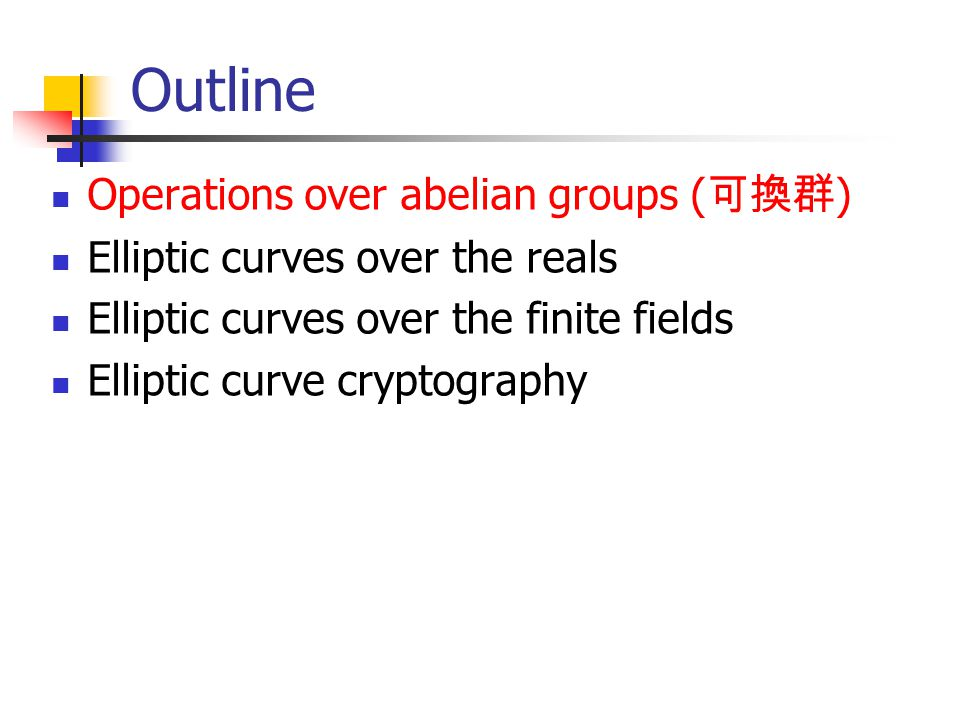 Outline Operations over abelian groups ( 可換群 ) Elliptic curves over the reals Elliptic curves over the finite fields Elliptic curve cryptography
