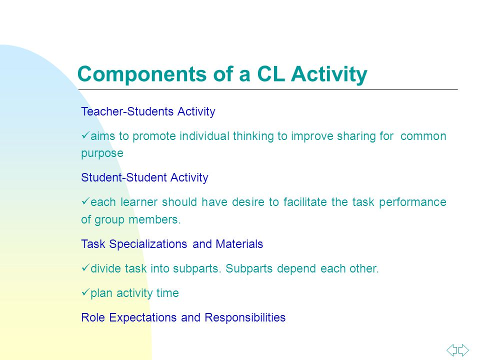 Components of a CL Activity Teacher-Students Activity aims to promote individual thinking to improve sharing for common purpose Student-Student Activity each learner should have desire to facilitate the task performance of group members.